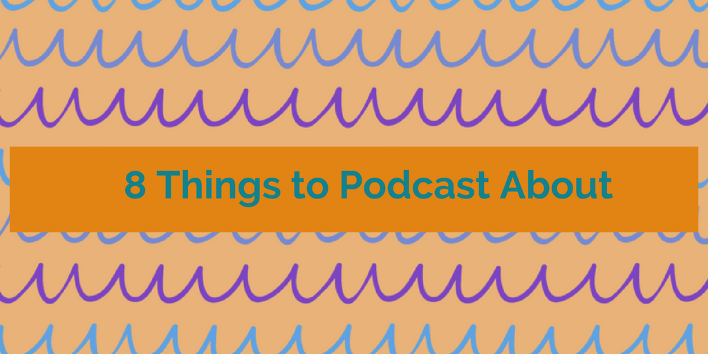 8 things to podcast about