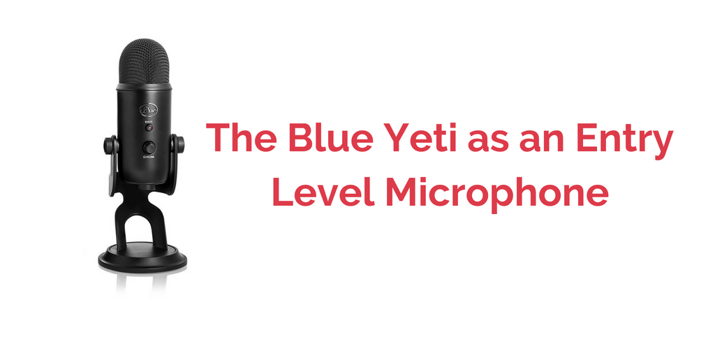 The Blue Yeti as an Entry Level Microphone