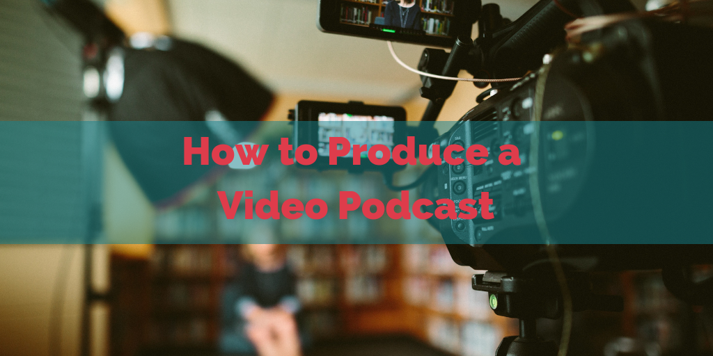 How to Produce a Video Podcast