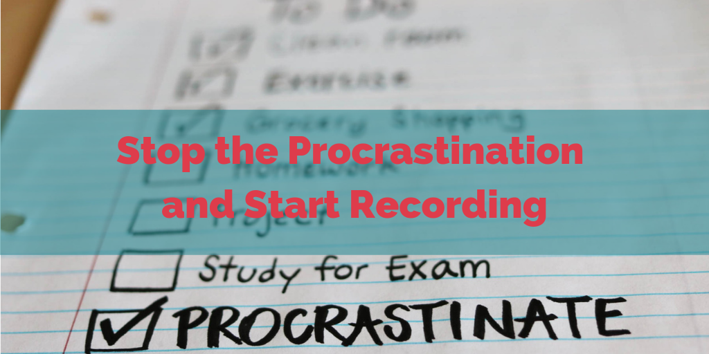 Stop the Procrastination and Start Recording