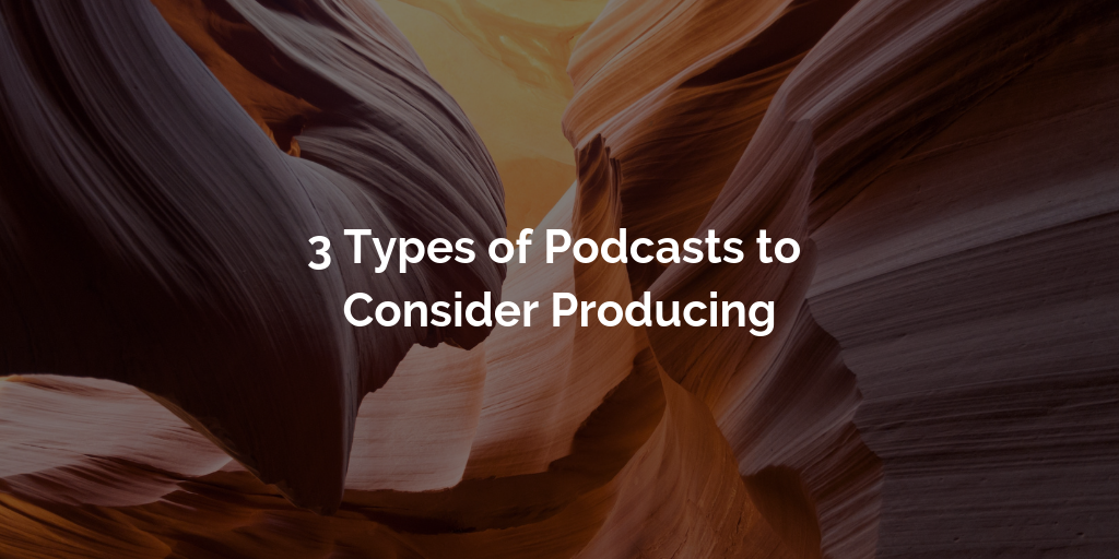 3 Types of Podcasts to Consider Producing