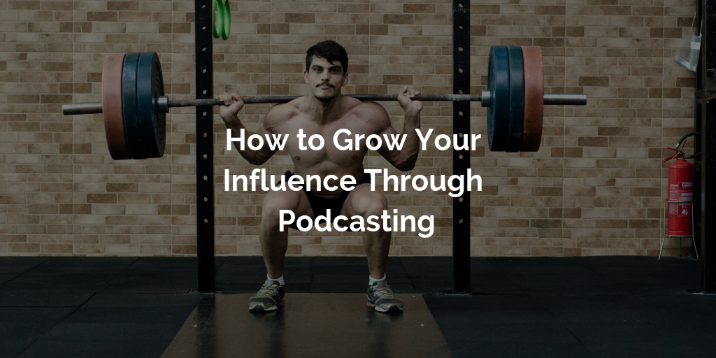 How to Grow Your Influence Through Podcasting