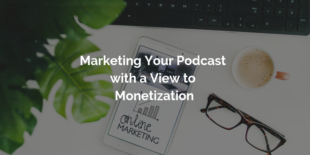 Marketing Your Podcast with a View to Monetization