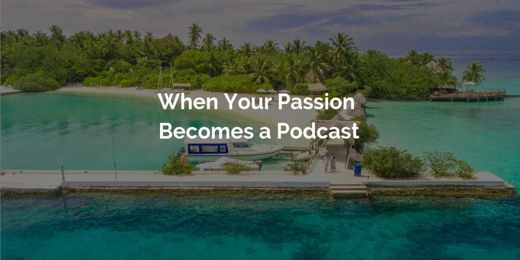 When Your Passion Becomes a Podcast