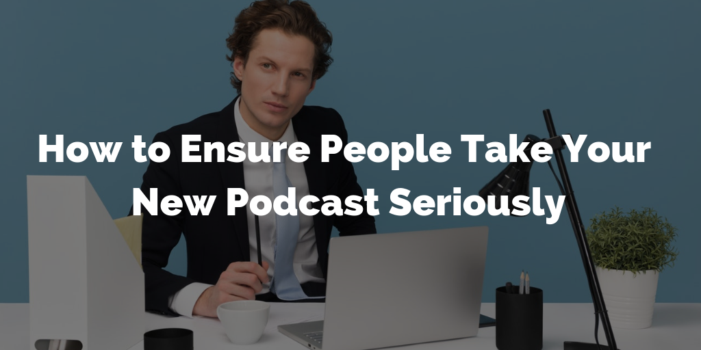 How to Ensure People Take Your New Podcast Seriously