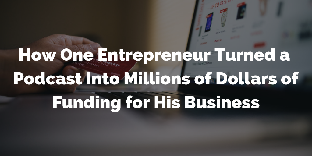 How One Entrepreneur Turned a Podcast Into Millions of Dollars of Funding for His Business