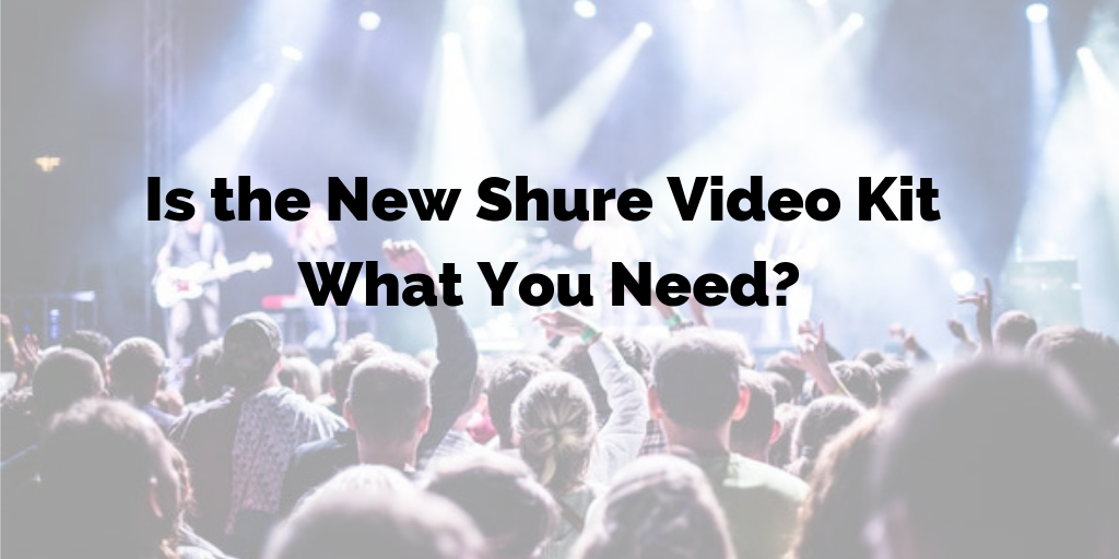 Is the New Shure Video Kit What You Need?