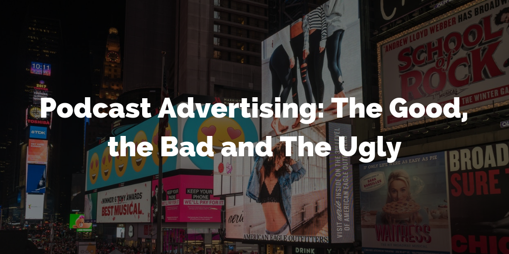 Podcast Advertising: The Good, the Bad and The Ugly