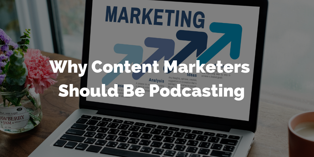 Why Content Marketers Should Be Podcasting